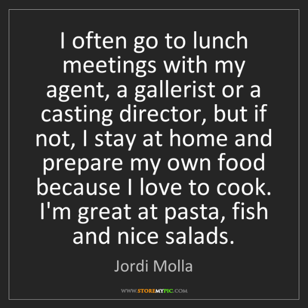 Jordi Molla: I often go to lunch meetings with my agent, a gallerist...