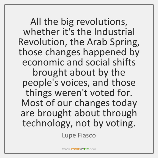 All the big revolutions, whether it's the Industrial Revolution, the Arab Spring, ...