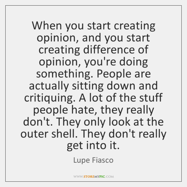 When you start creating opinion, and you start creating difference of opinion, ...