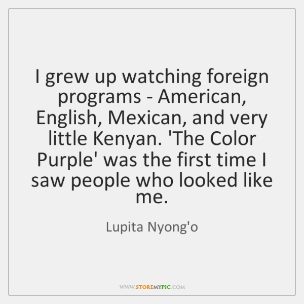 I grew up watching foreign programs - American, English, Mexican, and very ...