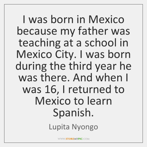 I was born in Mexico because my father was teaching at a ...