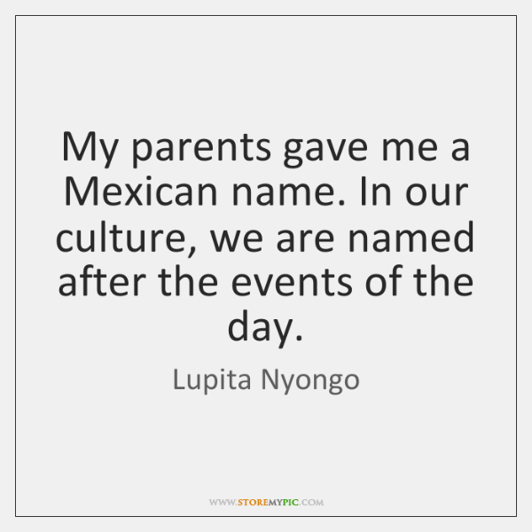 My parents gave me a Mexican name. In our culture, we are ...