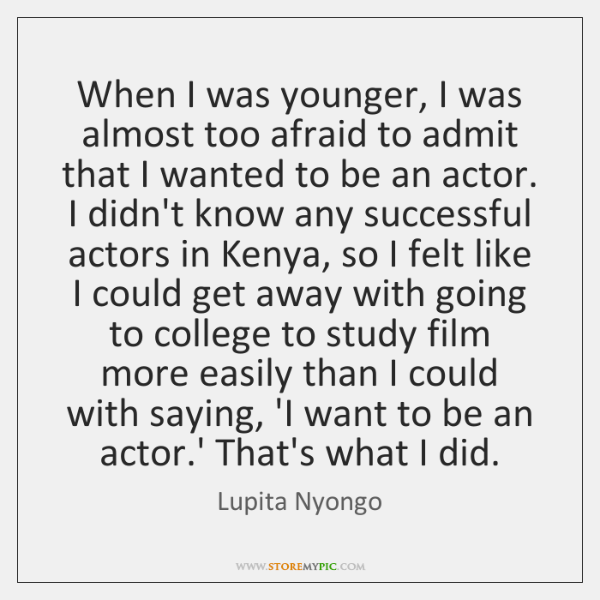 When I was younger, I was almost too afraid to admit that ...