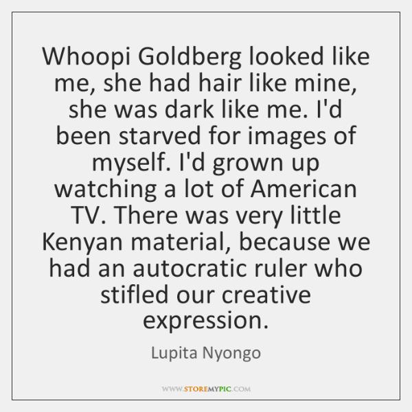Whoopi Goldberg looked like me, she had hair like mine, she was ...