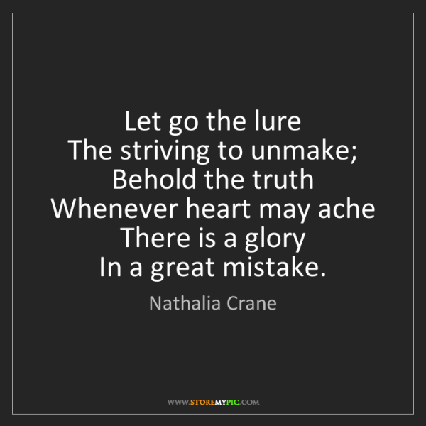 Nathalia Crane: Let go the lure   The striving to unmake; Behold the...