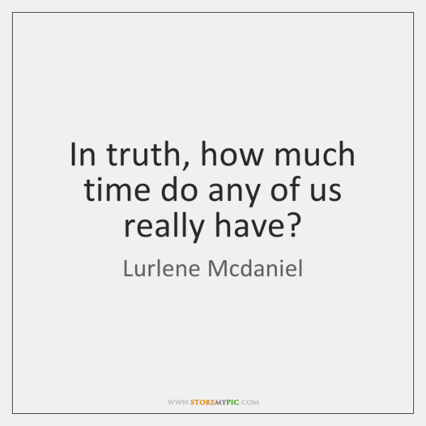 In truth, how much time do any of us really have?