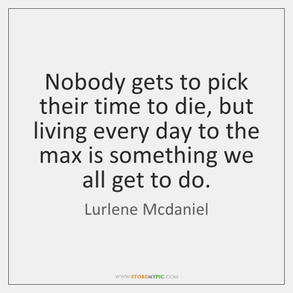 Nobody gets to pick their time to die, but living every day ...