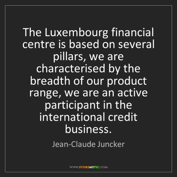 Jean-Claude Juncker: The Luxembourg financial centre is based on several pillars,...