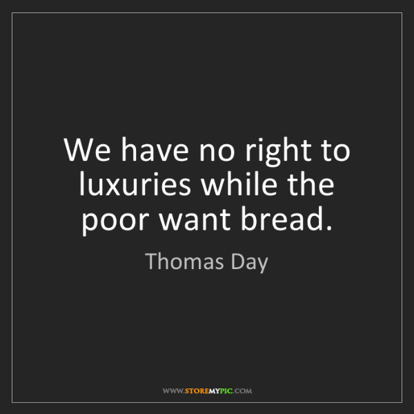 Thomas Day: We have no right to luxuries while the poor want bread.