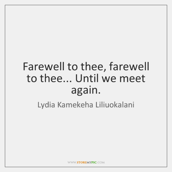 Farewell to thee, farewell to thee... Until we meet again.