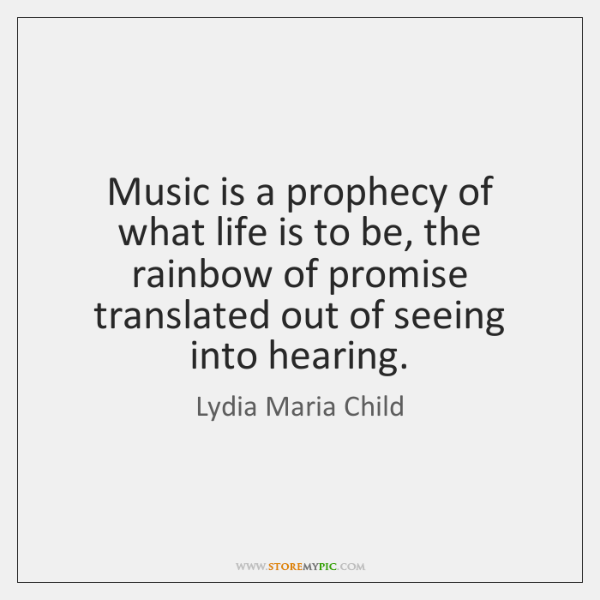 Music is a prophecy of what life is to be, the rainbow ...