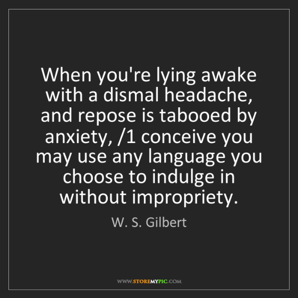 W. S. Gilbert: When you're lying awake with a dismal headache, and repose...