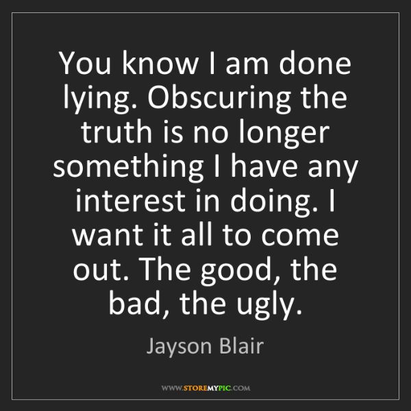 Jayson Blair: You know I am done lying. Obscuring the truth is no longer...