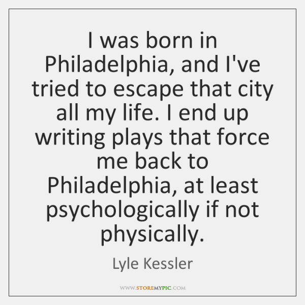 I was born in Philadelphia, and I've tried to escape that city ...