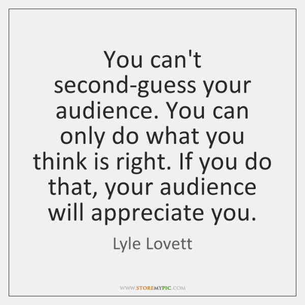 You can't second-guess your audience. You can only do what you think ...