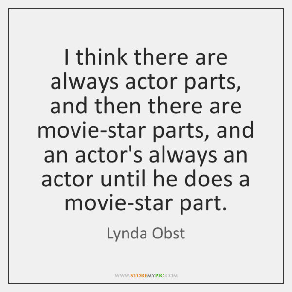 I think there are always actor parts, and then there are movie-star ...