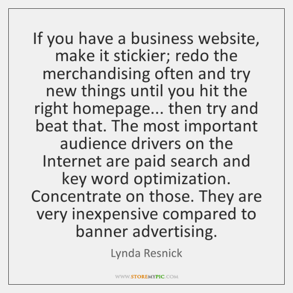 If you have a business website, make it stickier; redo the merchandising ...