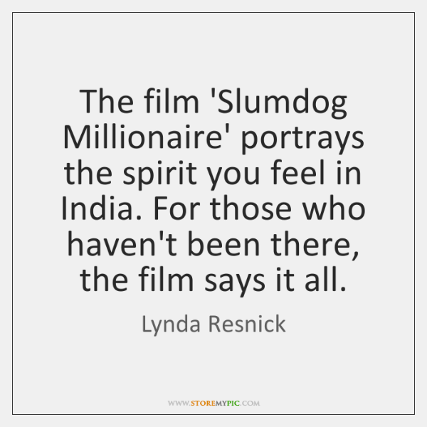 The film 'Slumdog Millionaire' portrays the spirit you feel in India. For ...