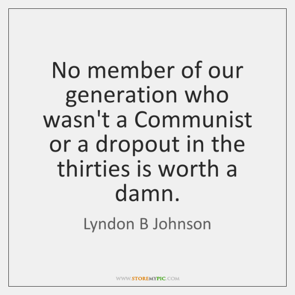 No member of our generation who wasn't a Communist or a dropout ...