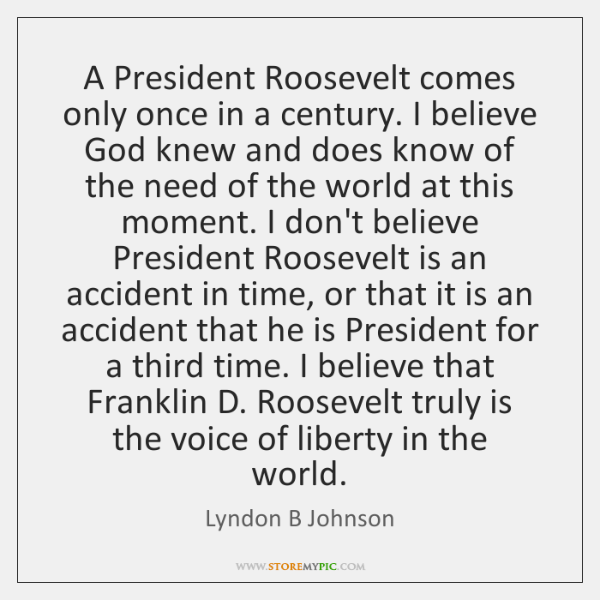 A President Roosevelt comes only once in a century. I believe God ...
