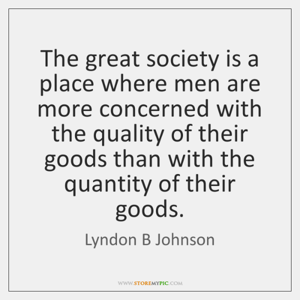 The great society is a place where men are more concerned with ...