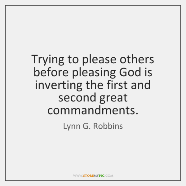 Trying to please others before pleasing God is inverting the first and ...