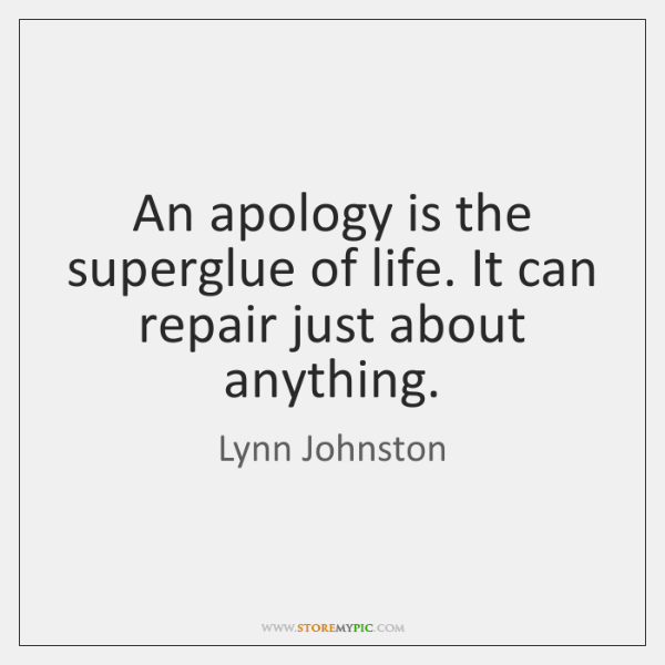 An apology is the superglue of life. It can repair just about ...