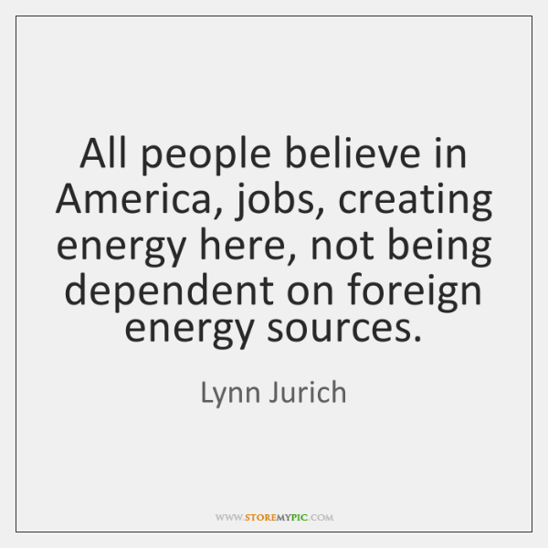 All people believe in America, jobs, creating energy here, not being dependent ...