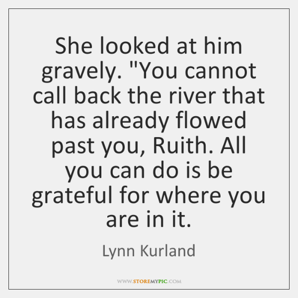 """She looked at him gravely. """"You cannot call back the river that ..."""