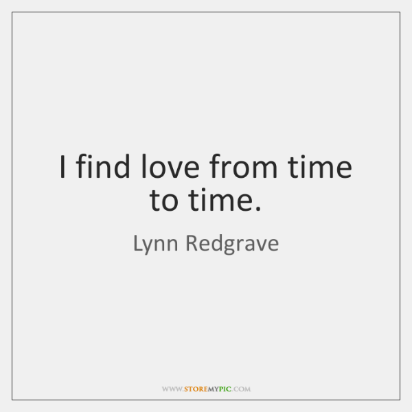 I find love from time to time.