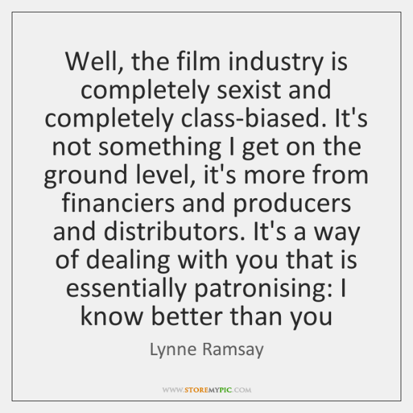Well, the film industry is completely sexist and completely class-biased. It's not ...
