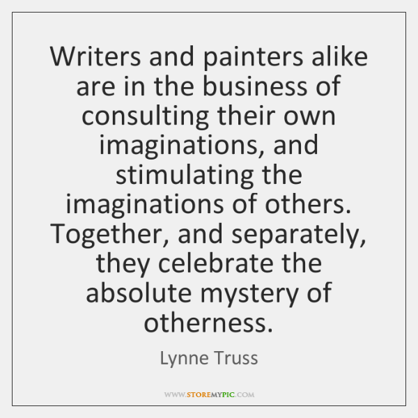 Writers and painters alike are in the business of consulting their own ...