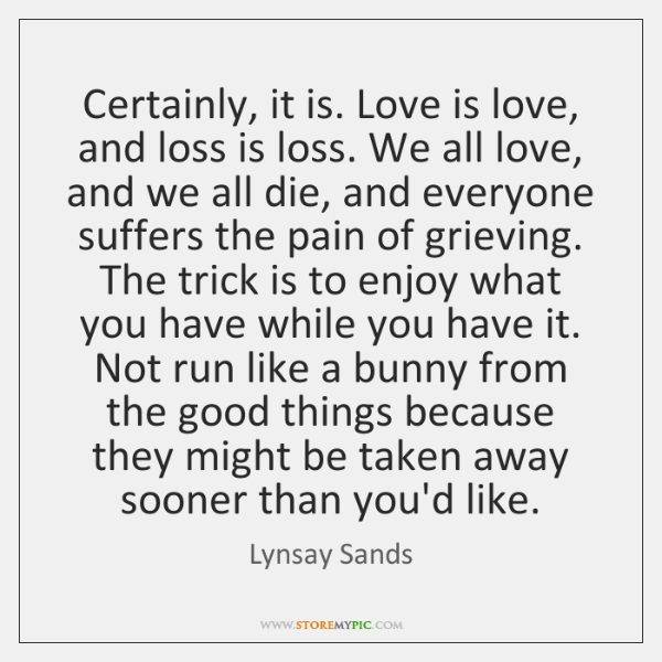 Certainly, it is. Love is love, and loss is loss. We all ...