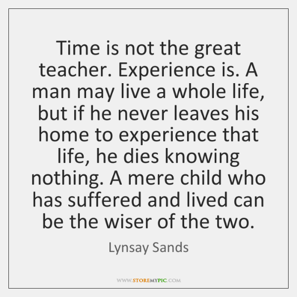 Time is not the great teacher. Experience is. A man may live ...