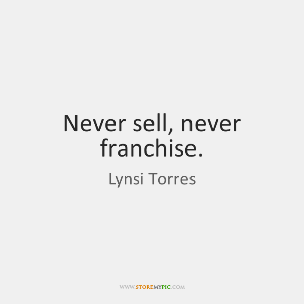 Never sell, never franchise.