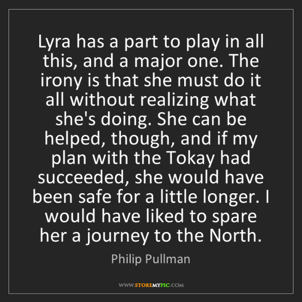 Philip Pullman: Lyra has a part to play in all this, and a major one....