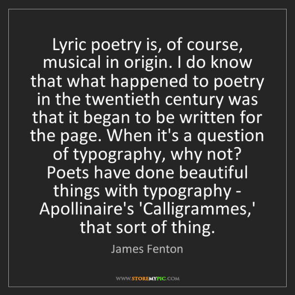 James Fenton: Lyric poetry is, of course, musical in origin. I do know...