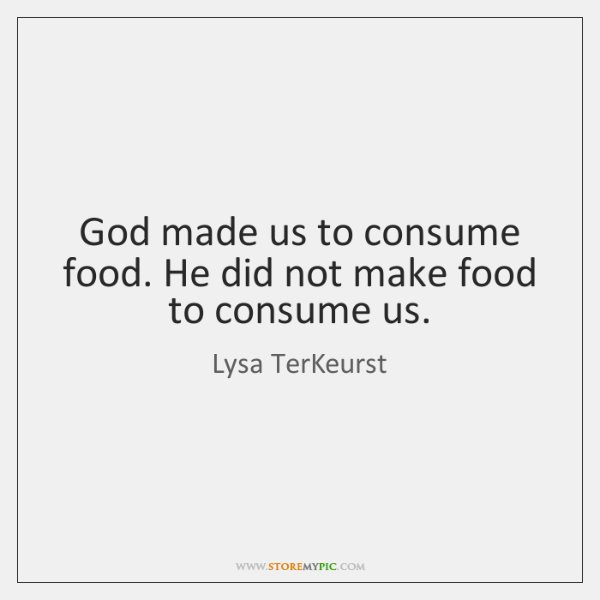 God made us to consume food. He did not make food to ...