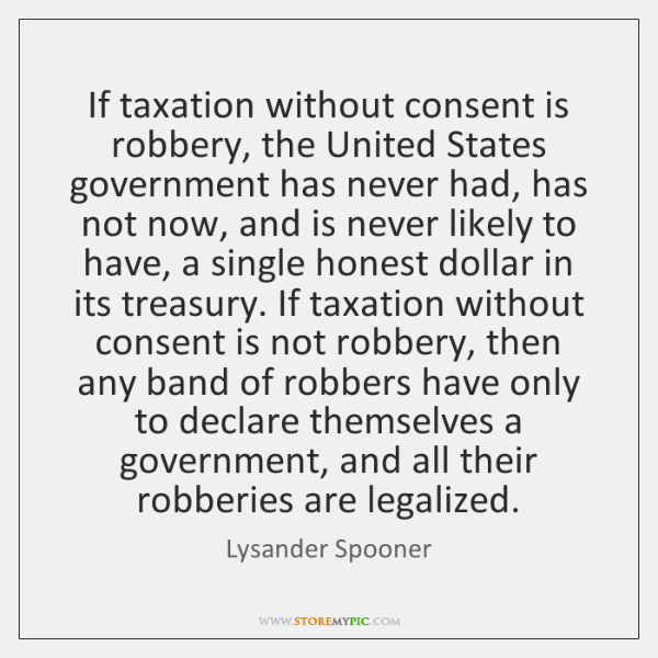 If taxation without consent is robbery, the United States government has never ...