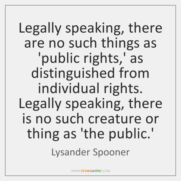 Legally speaking, there are no such things as 'public rights,' as ...