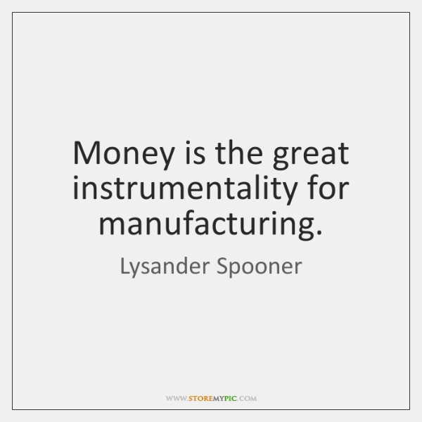 Money is the great instrumentality for manufacturing.