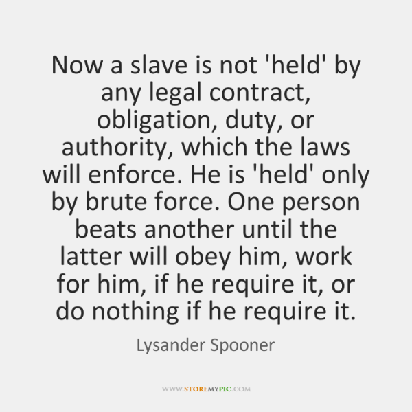 Now a slave is not 'held' by any legal contract, obligation, duty, ...