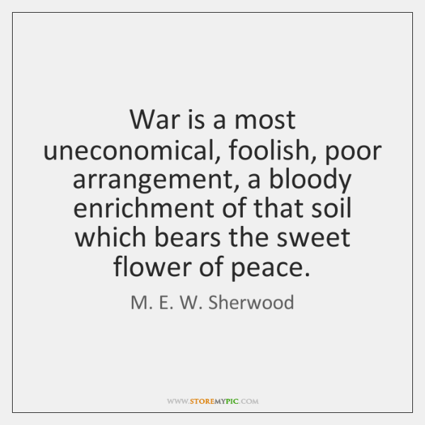War is a most uneconomical, foolish, poor arrangement, a bloody enrichment of ...