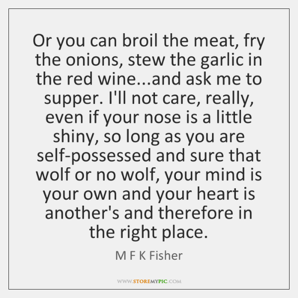 Or you can broil the meat, fry the onions, stew the garlic ...