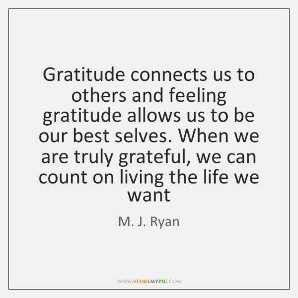 Gratitude connects us to others and feeling gratitude allows us to be ...