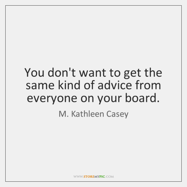 You don't want to get the same kind of advice from everyone ...
