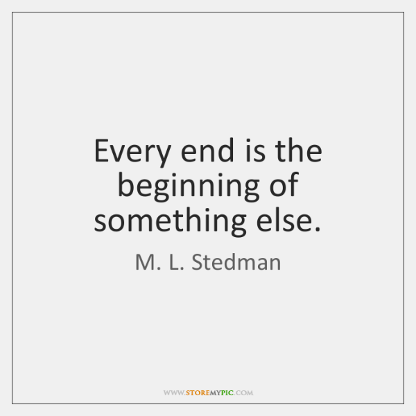 Every end is the beginning of something else.