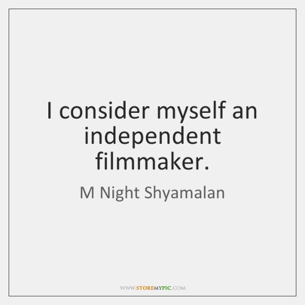 I consider myself an independent filmmaker.