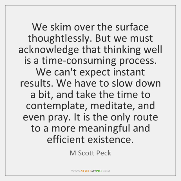 We skim over the surface thoughtlessly. But we must acknowledge that thinking ...
