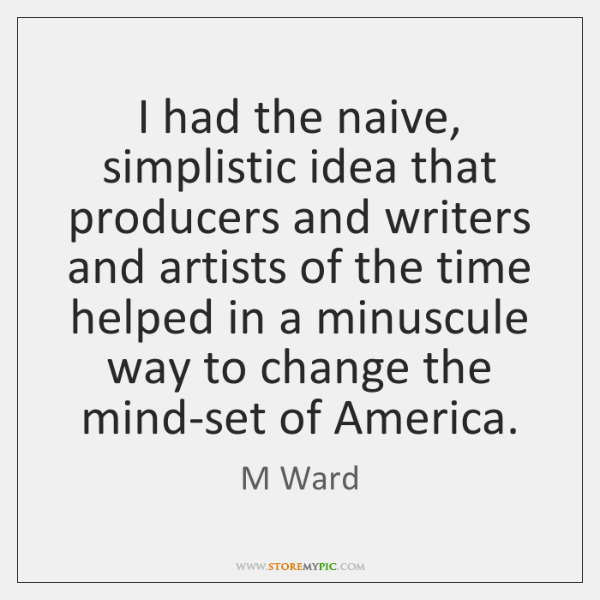 I had the naive, simplistic idea that producers and writers and artists ...